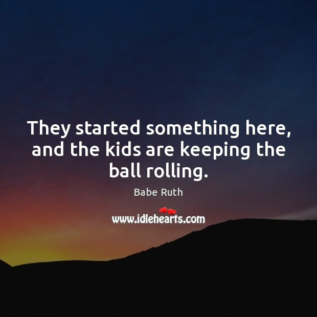 They started something here, and the kids are keeping the ball rolling. Babe Ruth Picture Quote