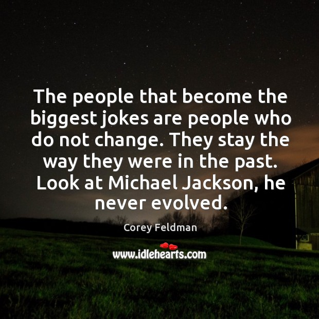 They stay the way they were in the past. Look at michael jackson, he never evolved. Corey Feldman Picture Quote