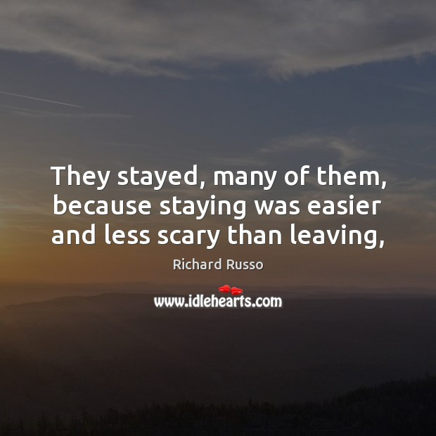 They stayed, many of them, because staying was easier and less scary than leaving, Richard Russo Picture Quote