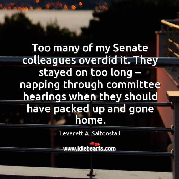 They stayed on too long – napping through committee hearings when they should have packed up and gone home. Image