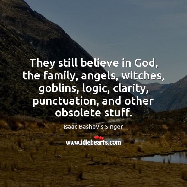 Image, They still believe in God, the family, angels, witches, goblins, logic, clarity,