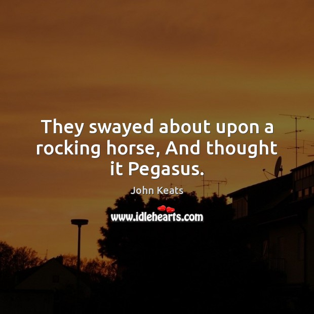 They swayed about upon a rocking horse, And thought it Pegasus. John Keats Picture Quote