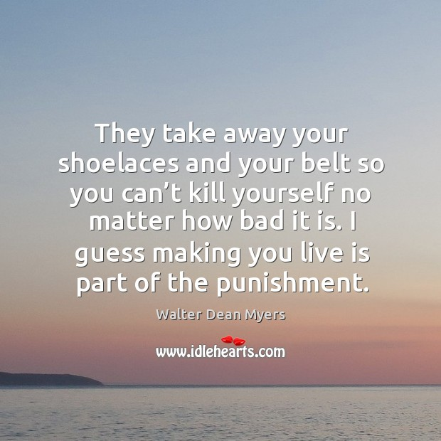They take away your shoelaces and your belt so you can't Image