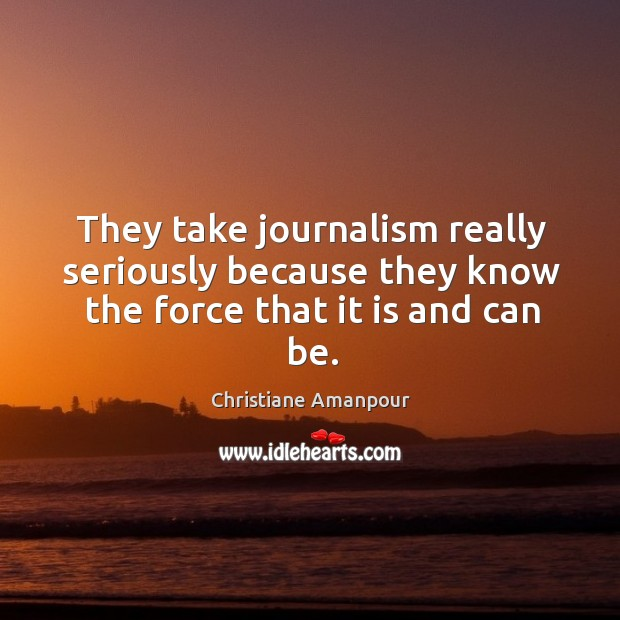 They take journalism really seriously because they know the force that it is and can be. Christiane Amanpour Picture Quote