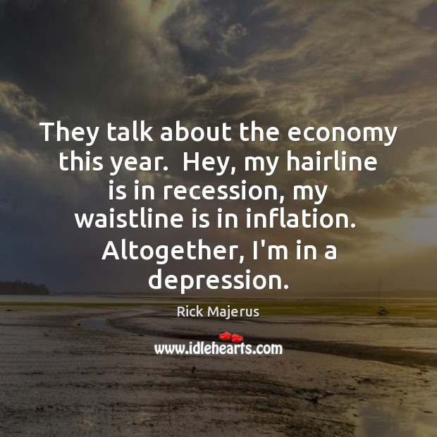 They talk about the economy this year.  Hey, my hairline is in Image