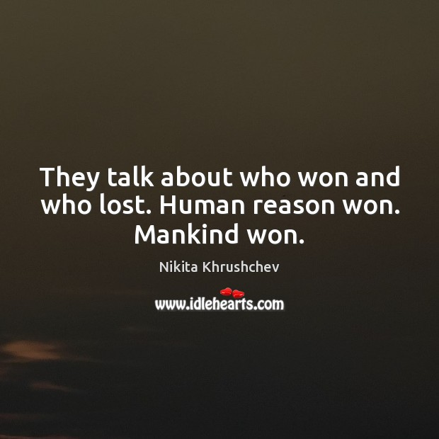 They talk about who won and who lost. Human reason won. Mankind won. Nikita Khrushchev Picture Quote