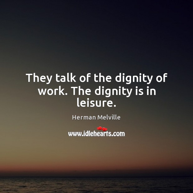 They talk of the dignity of work. The dignity is in leisure. Herman Melville Picture Quote