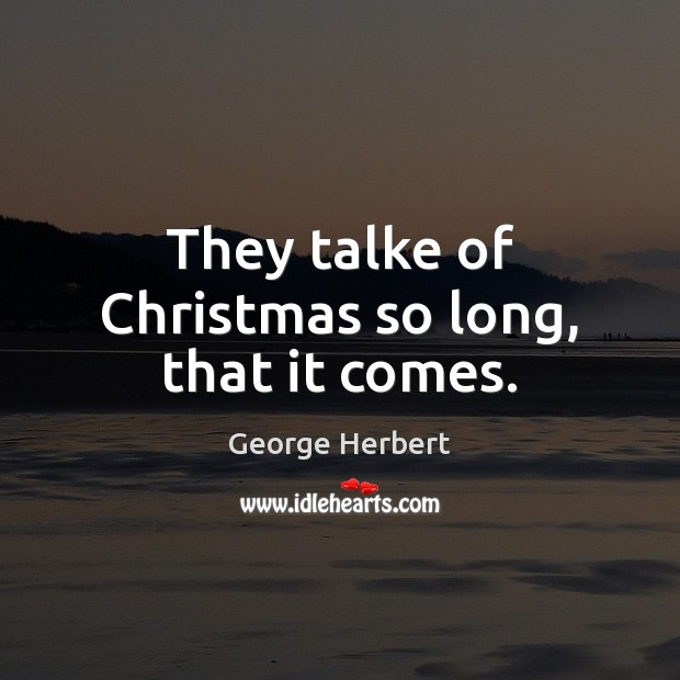 Image, They talke of Christmas so long, that it comes.