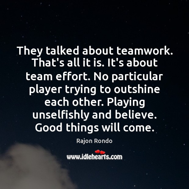 They talked about teamwork. That's all it is. It's about team effort. Teamwork Quotes Image