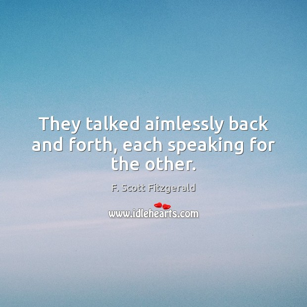 Image, They talked aimlessly back and forth, each speaking for the other.