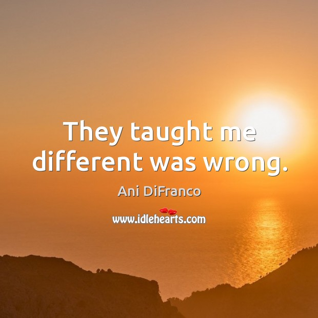 They taught me different was wrong. Ani DiFranco Picture Quote