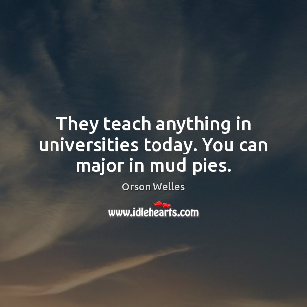 They teach anything in universities today. You can major in mud pies. Image