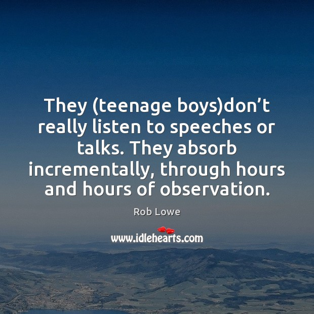 They (teenage boys)don't really listen to speeches or talks. They Image