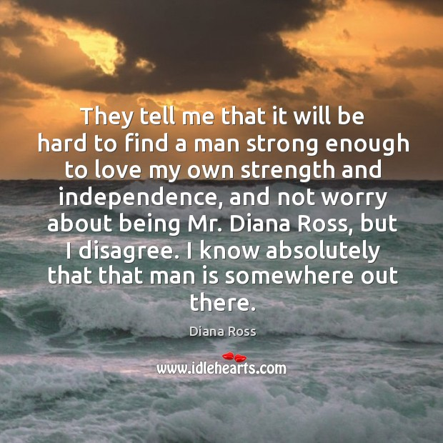 They tell me that it will be hard to find a man strong enough to love my own strength and independence Diana Ross Picture Quote