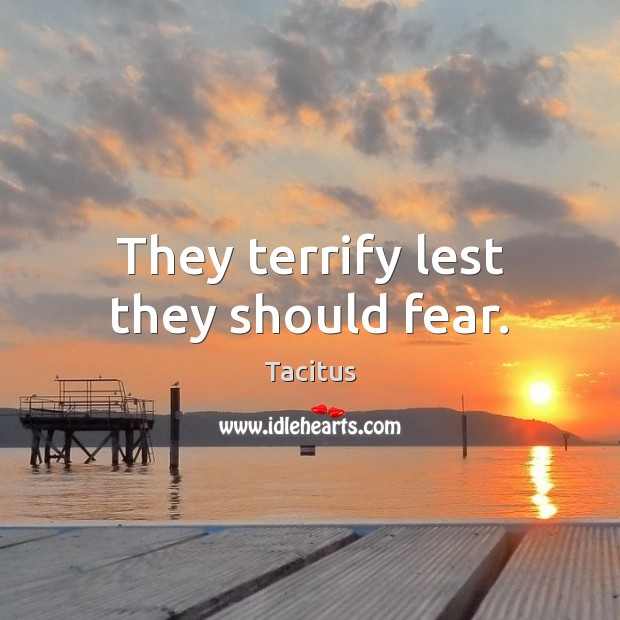 They terrify lest they should fear. Tacitus Picture Quote
