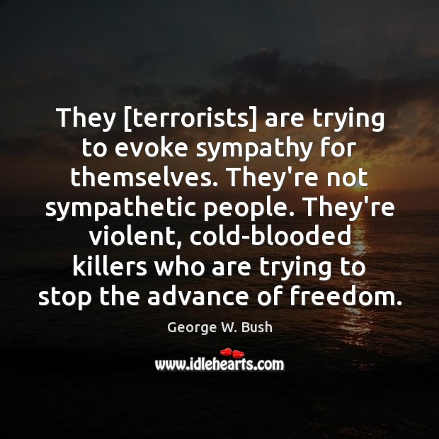 Image, They [terrorists] are trying to evoke sympathy for themselves. They're not sympathetic