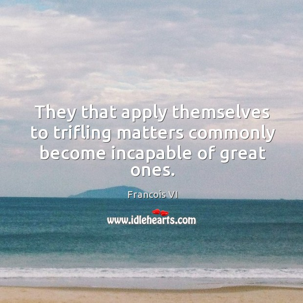 Image, Apply, Become, Commonly, Great, Great Ones, Incapable, Matters, Ones, Themselves, Trifling