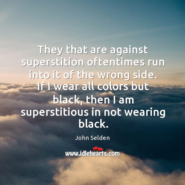 They that are against superstition oftentimes run into it of the wrong side. Image