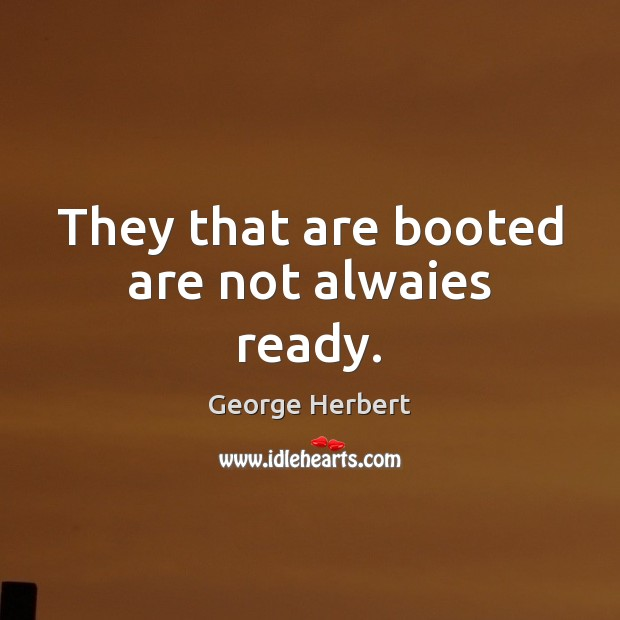 Image, They that are booted are not alwaies ready.