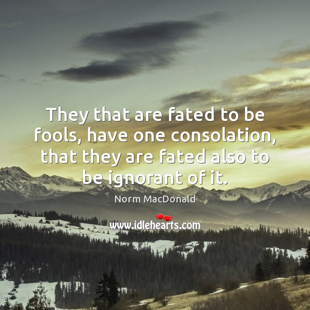 They that are fated to be fools, have one consolation, that they Image