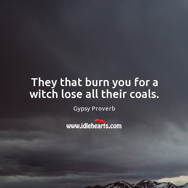 They that burn you for a witch lose all their coals. Gypsy Proverbs Image