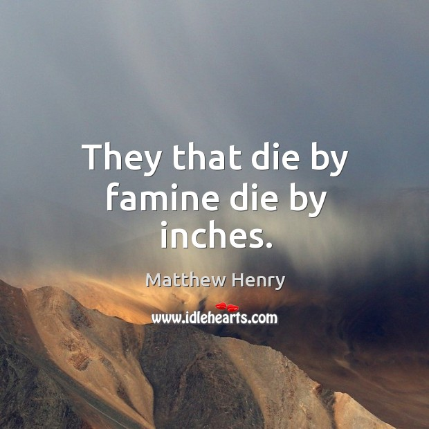 They that die by famine die by inches. Image