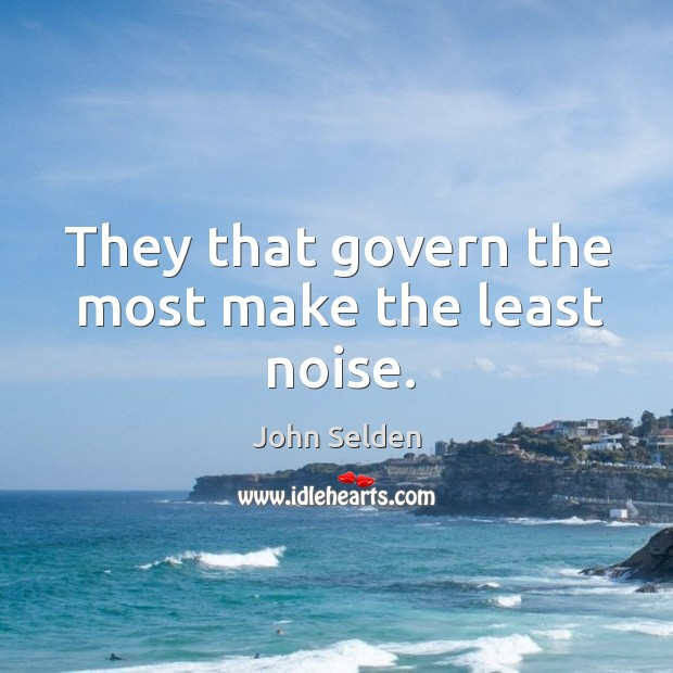 They that govern the most make the least noise. John Selden Picture Quote