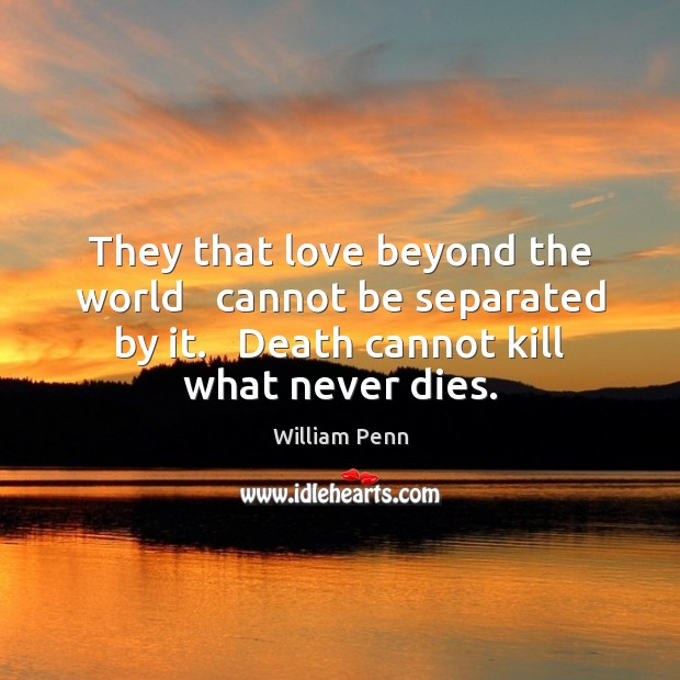 They that love beyond the world   cannot be separated by it.   Death William Penn Picture Quote