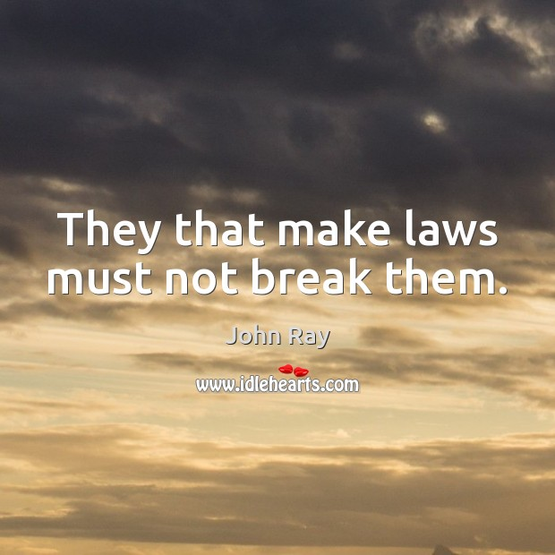 They that make laws must not break them. John Ray Picture Quote