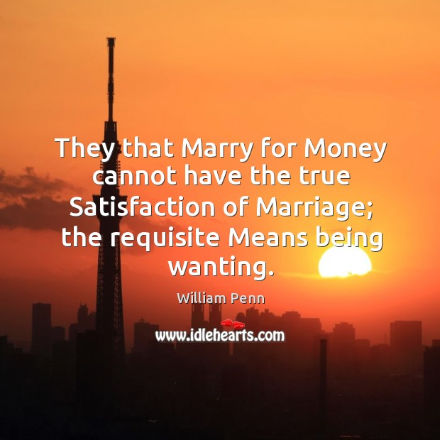 They that Marry for Money cannot have the true Satisfaction of Marriage; William Penn Picture Quote