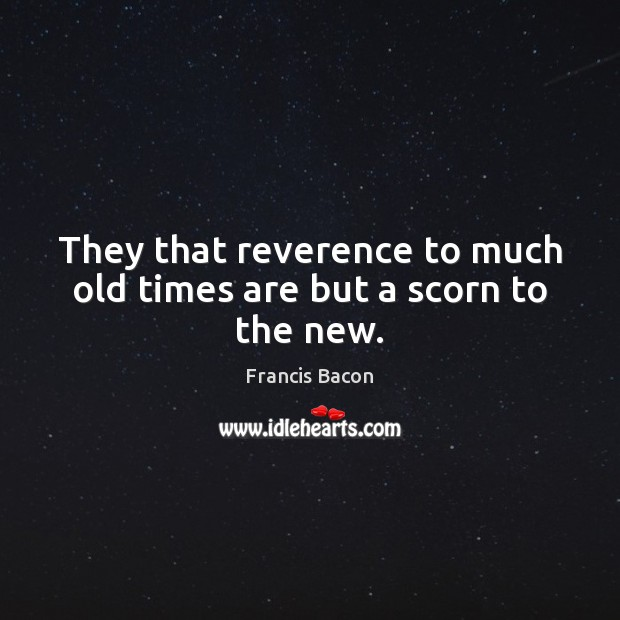 They that reverence to much old times are but a scorn to the new. Image