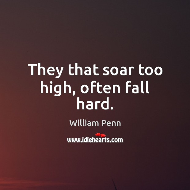 They that soar too high, often fall hard. William Penn Picture Quote