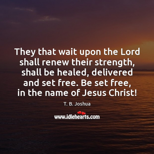 They that wait upon the Lord shall renew their strength, shall be T. B. Joshua Picture Quote