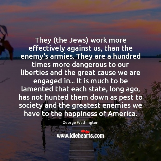 They (the Jews) work more effectively against us, than the enemy's armies. George Washington Picture Quote