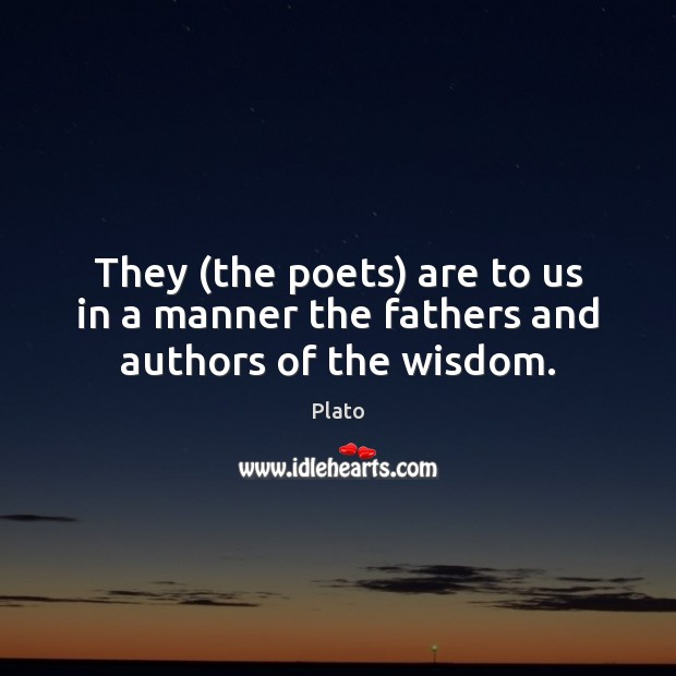 They (the poets) are to us in a manner the fathers and authors of the wisdom. Plato Picture Quote