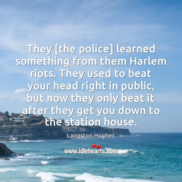 They [the police] learned something from them Harlem riots. They used to Langston Hughes Picture Quote