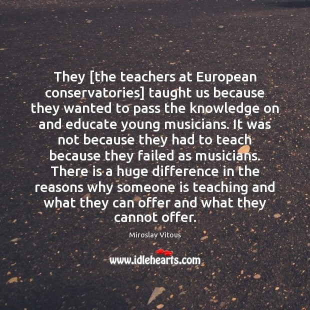 They [the teachers at European conservatories] taught us because they wanted to Image