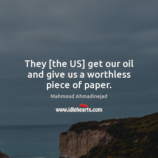 They [the US] get our oil and give us a worthless piece of paper. Image