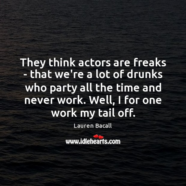 Image, They think actors are freaks – that we're a lot of drunks