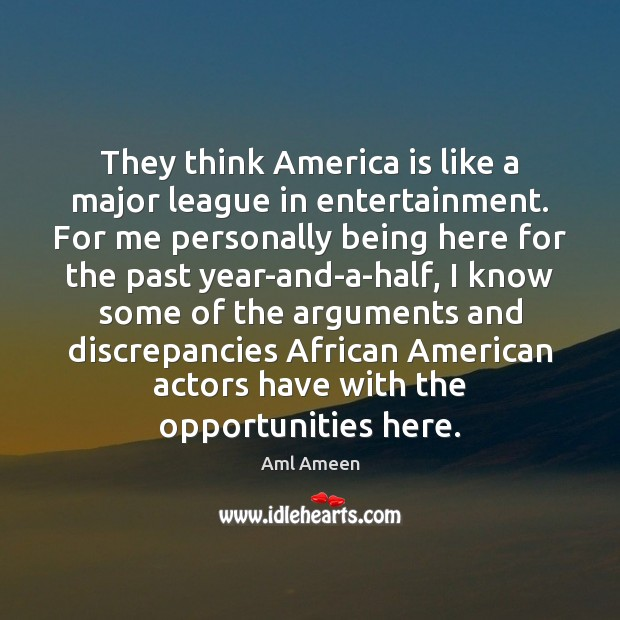 Image, They think America is like a major league in entertainment. For me