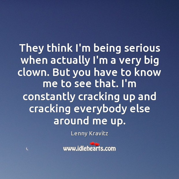 They think I'm being serious when actually I'm a very big clown. Lenny Kravitz Picture Quote
