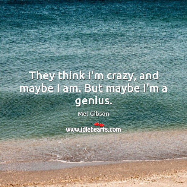 They think I'm crazy, and maybe I am. But maybe I'm a genius. Mel Gibson Picture Quote