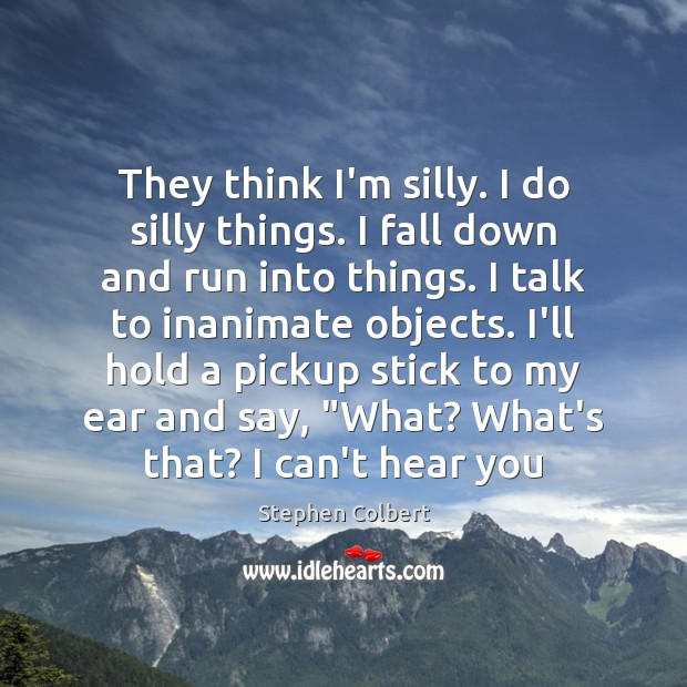 They think I'm silly. I do silly things. I fall down and Image