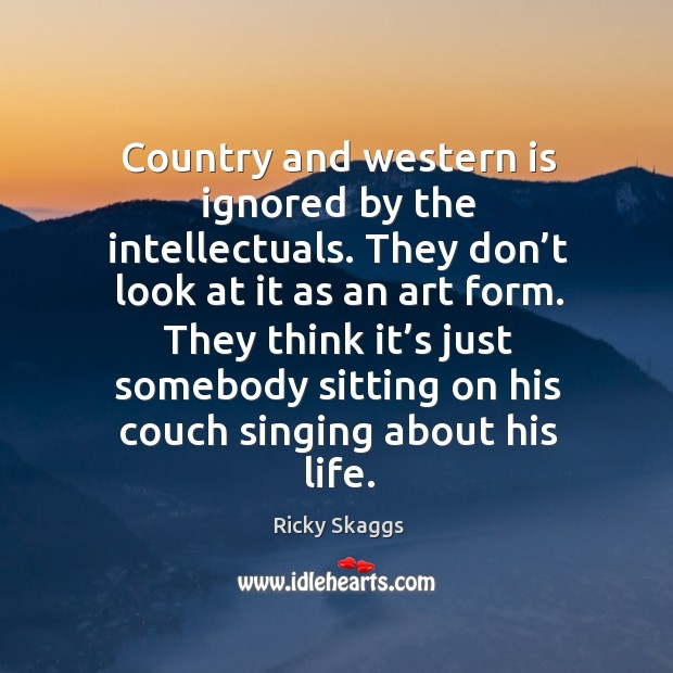 They think it's just somebody sitting on his couch singing about his life. Ricky Skaggs Picture Quote