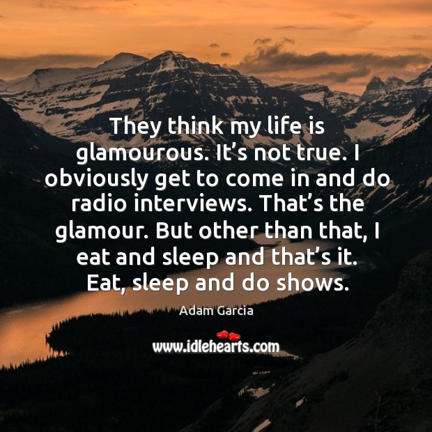 They think my life is glamourous. It's not true. I obviously get to come in and do radio interviews. Adam Garcia Picture Quote