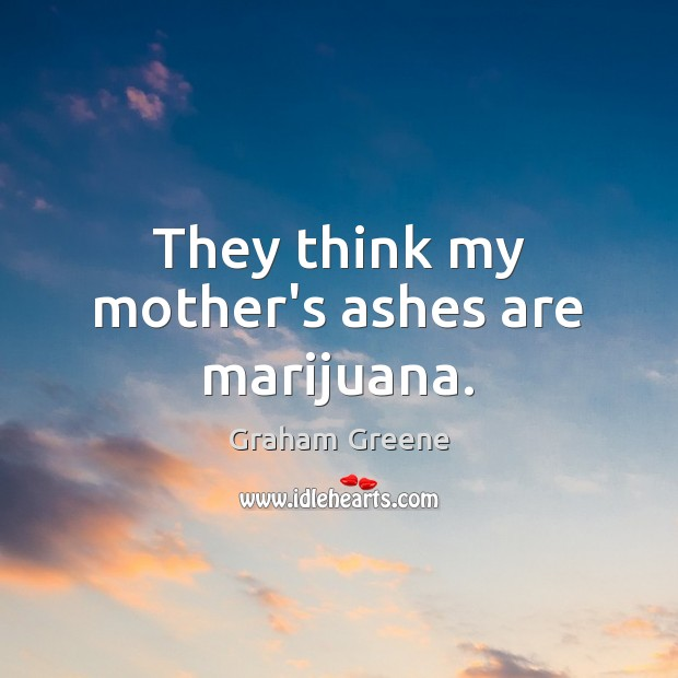 They think my mother's ashes are marijuana. Graham Greene Picture Quote