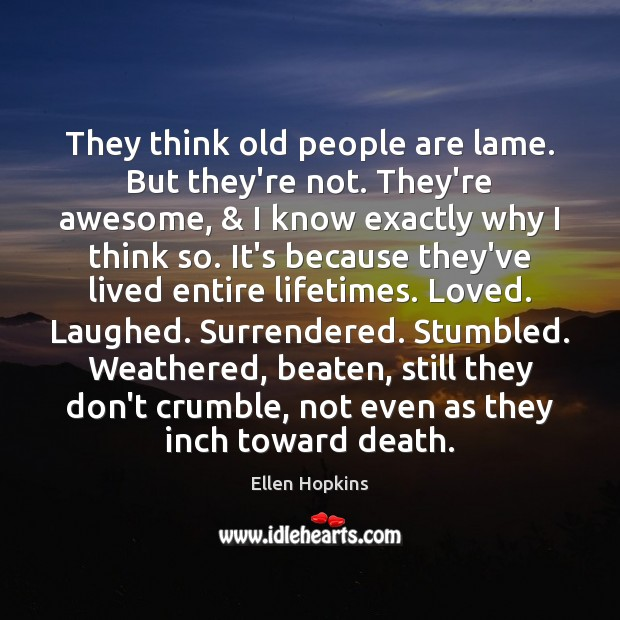 They think old people are lame. But they're not. They're awesome, & I Ellen Hopkins Picture Quote