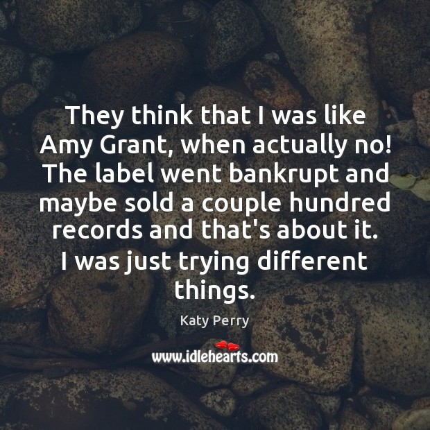 They think that I was like Amy Grant, when actually no! The Image