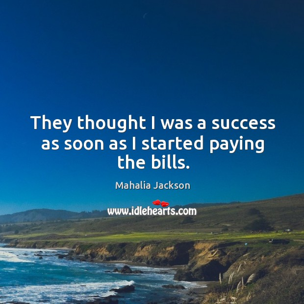 They thought I was a success as soon as I started paying the bills. Mahalia Jackson Picture Quote