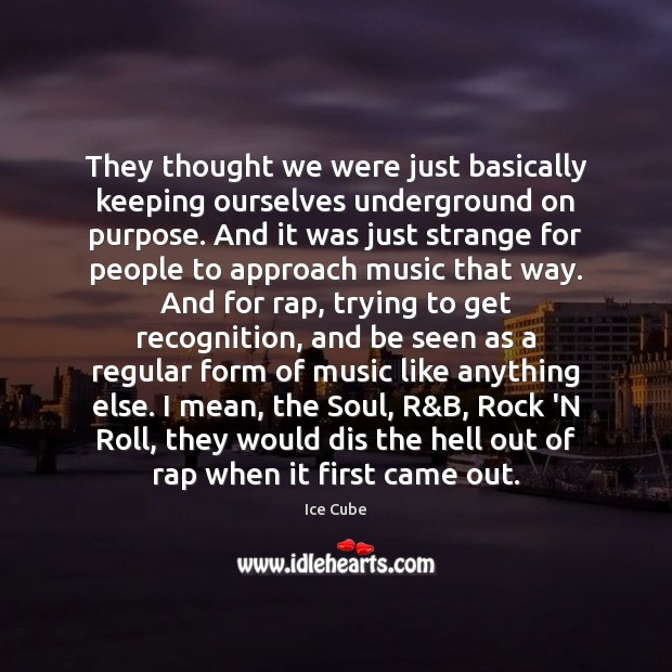They thought we were just basically keeping ourselves underground on purpose. And Ice Cube Picture Quote